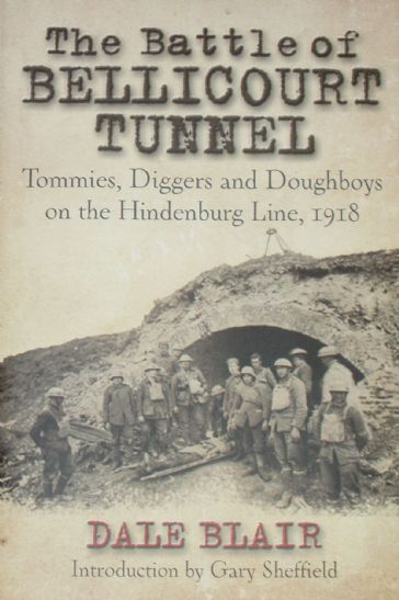 The Battle of Bellicourt Tunnel - Tommies Diggers and Doughboys on the Hindenburg Line 1918, by Dale Blair